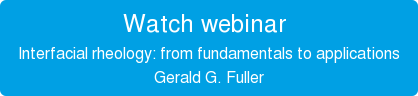 Watch webinar   Interfacial rheology: from fundamentals to applications  Gerald G. Fuller